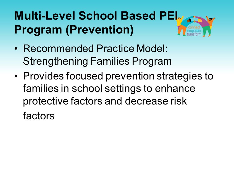 Multi-Level School Based PEI Program (Prevention) Recommended Practice Model: Strengthening Families Program Provides focused prevention strategies to families in school settings to enhance protective factors and decrease risk factors