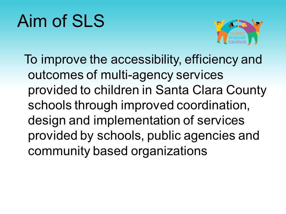 Aim of SLS To improve the accessibility, efficiency and outcomes of multi-agency services provided to children in Santa Clara County schools through improved coordination, design and implementation of services provided by schools, public agencies and community based organizations