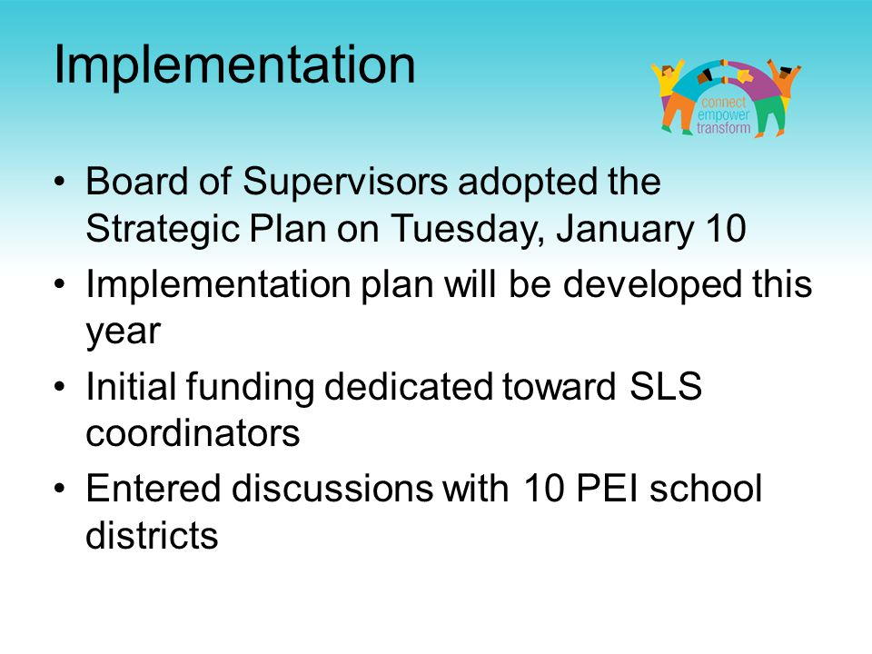 Implementation Board of Supervisors adopted the Strategic Plan on Tuesday, January 10 Implementation plan will be developed this year Initial funding dedicated toward SLS coordinators Entered discussions with 10 PEI school districts