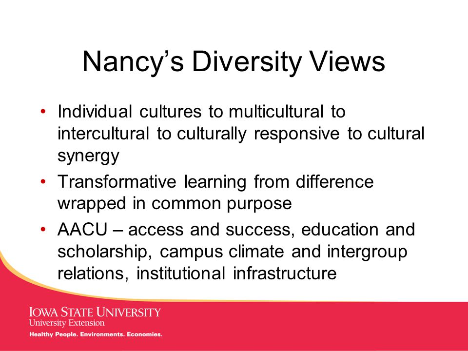 MANAGING Tough Times Nancy's Diversity Views Individual cultures to multicultural to intercultural to culturally responsive to cultural synergy Transformative learning from difference wrapped in common purpose AACU – access and success, education and scholarship, campus climate and intergroup relations, institutional infrastructure