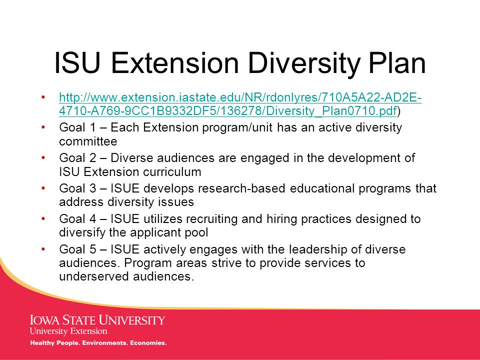 MANAGING Tough Times ISUE Diversity Plan Implications for Specialists Be familiar with the ISU Diversity Plan Be familiar with the latest county civil rights audit Visit with the Regional Director to identify what the Program Specialist can do to assist with changes needed in the county to address the diversity needs of the county Have a personal diversity goal aligned with the ISUE diversity plan