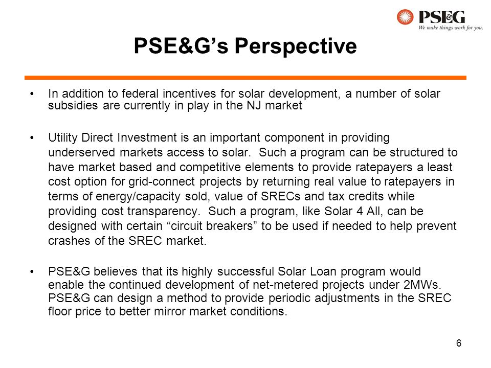 6 PSE&G's Perspective In addition to federal incentives for solar development, a number of solar subsidies are currently in play in the NJ market Utility Direct Investment is an important component in providing underserved markets access to solar.