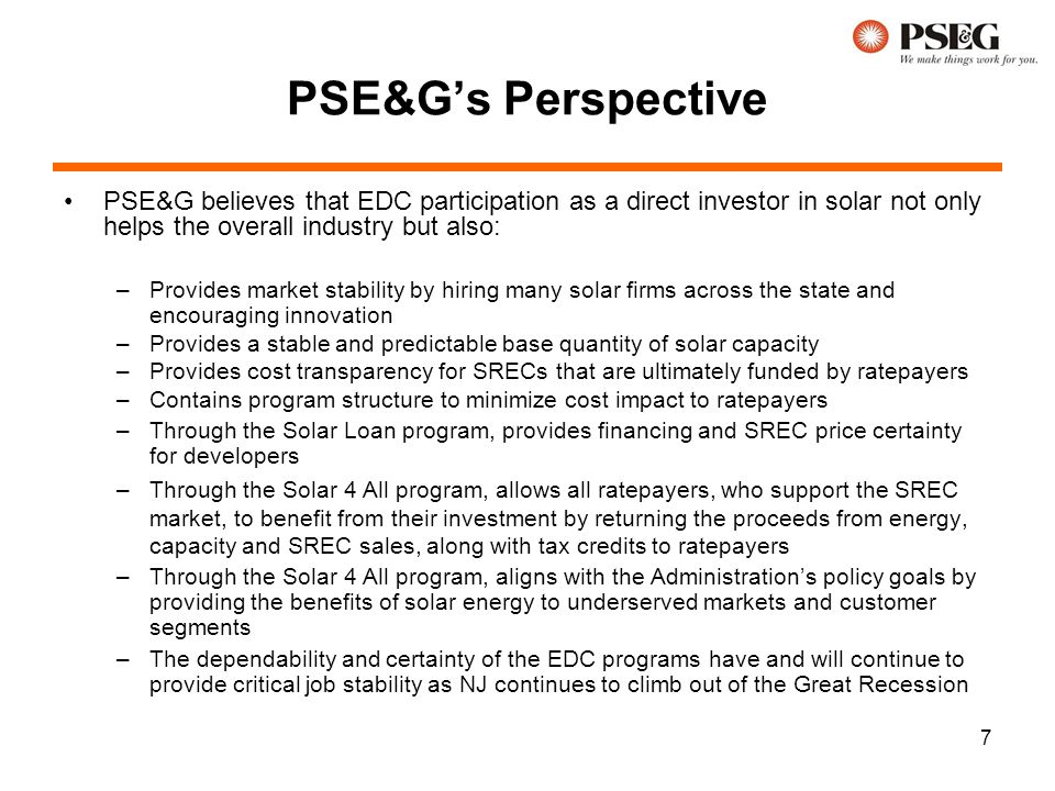 7 PSE&G's Perspective PSE&G believes that EDC participation as a direct investor in solar not only helps the overall industry but also: –Provides mark