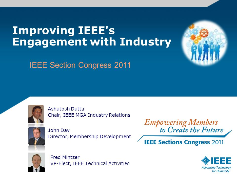 Improving IEEE s Engagement with Industry John Day Director, Membership Development IEEE Section Congress 2011 Ashutosh Dutta Chair, IEEE MGA Industry Relations Fred Mintzer VP-Elect, IEEE Technical Activities