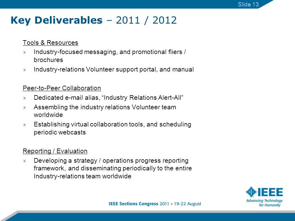 Slide 13 Key Deliverables – 2011 / 2012 Tools & Resources Industry-focused messaging, and promotional fliers / brochures Industry-relations Volunteer support portal, and manual Peer-to-Peer Collaboration Dedicated e-mail alias, Industry Relations Alert-All Assembling the industry relations Volunteer team worldwide Establishing virtual collaboration tools, and scheduling periodic webcasts Reporting / Evaluation Developing a strategy / operations progress reporting framework, and disseminating periodically to the entire Industry-relations team worldwide