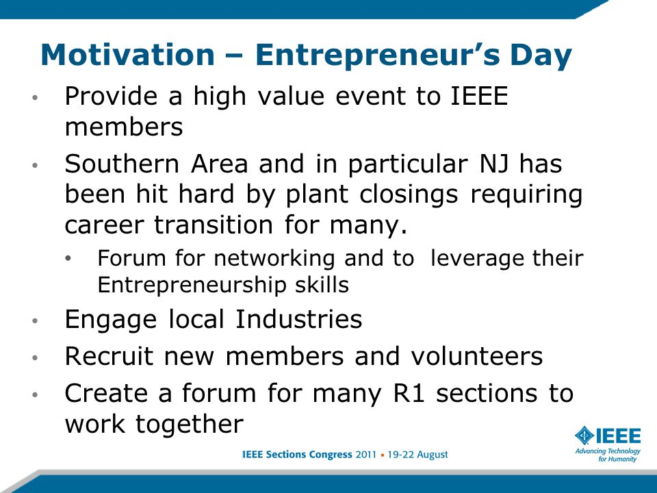 Motivation – Entrepreneur's Day Provide a high value event to IEEE members Southern Area and in particular NJ has been hit hard by plant closings requiring career transition for many.