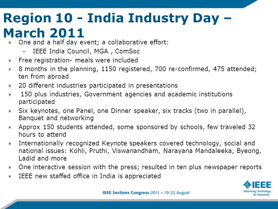 Region 10 - India Industry Day – March 2011 One and a half day event; a collaborative effort: – IEEE India Council, MGA, ComSoc Free registration- meals were included 8 months in the planning, 1150 registered, 700 re-confirmed, 475 attended; ten from abroad 20 different industries participated in presentations 150 plus industries, Government agencies and academic institutions participated Six keynotes, one Panel, one Dinner speaker, six tracks (two in parallel), Banquet and networking Approx 150 students attended, some sponsored by schools, few traveled 32 hours to attend Internationally recognized Keynote speakers covered technology, social and national issues: Kohli, Pruthi, Viswanandham, Narayana Mandaleeka, Byeong, Ladid and more One interactive session with the press; resulted in ten plus newspaper reports IEEE new staffed office in India is appreciated