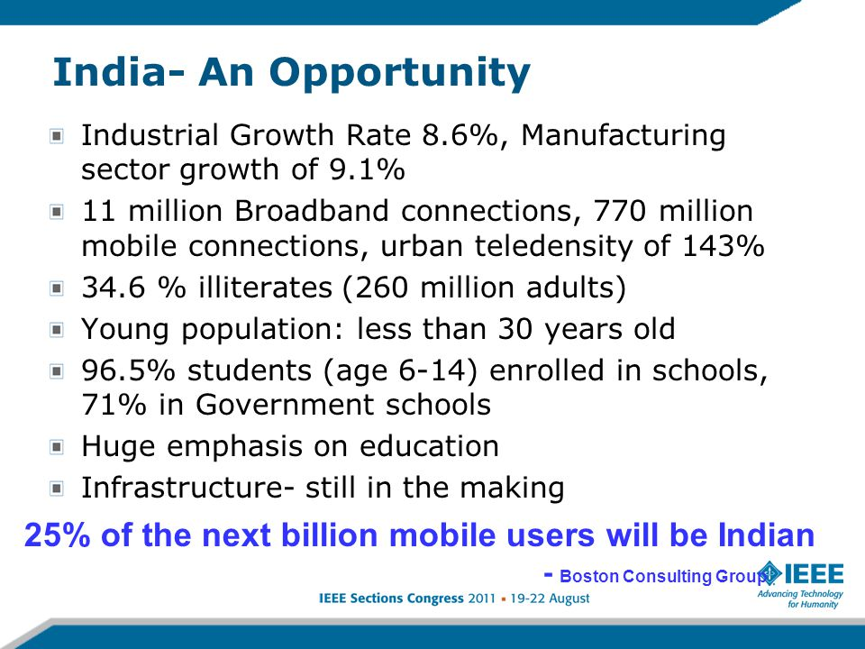India- An Opportunity Industrial Growth Rate 8.6%, Manufacturing sector growth of 9.1% 11 million Broadband connections, 770 million mobile connections, urban teledensity of 143% 34.6 % illiterates (260 million adults) Young population: less than 30 years old 96.5% students (age 6-14) enrolled in schools, 71% in Government schools Huge emphasis on education Infrastructure- still in the making 25% of the next billion mobile users will be Indian - Boston Consulting Group