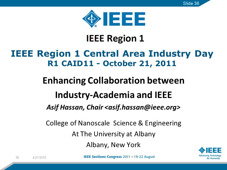 IEEE Region 1 Central Area Industry Day R1 CAID11 - October 21, 2011 Enhancing Collaboration between Industry-Academia and IEEE Asif Hassan, Chair College of Nanoscale Science & Engineering At The University at Albany Albany, New York 4/21/201536 Slide 36