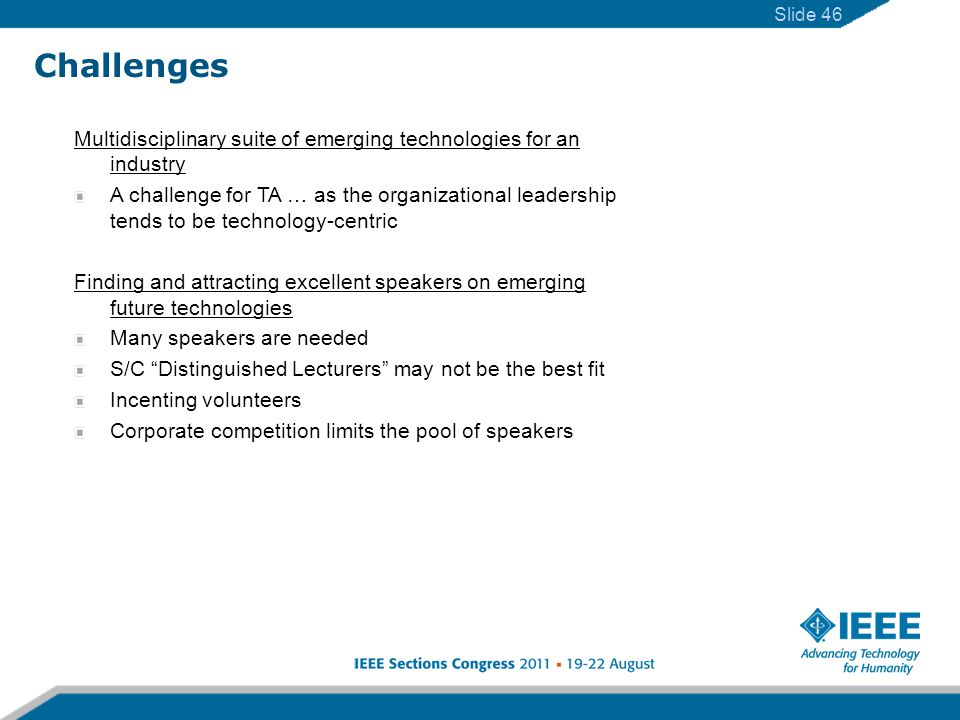 Slide 46 Challenges Multidisciplinary suite of emerging technologies for an industry A challenge for TA … as the organizational leadership tends to be technology-centric Finding and attracting excellent speakers on emerging future technologies Many speakers are needed S/C Distinguished Lecturers may not be the best fit Incenting volunteers Corporate competition limits the pool of speakers