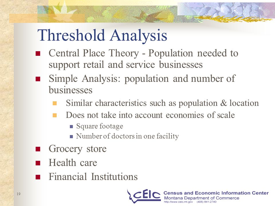 19 Threshold Analysis Central Place Theory - Population needed to support retail and service businesses Simple Analysis: population and number of businesses Similar characteristics such as population & location Does not take into account economies of scale Square footage Number of doctors in one facility Grocery store Health care Financial Institutions