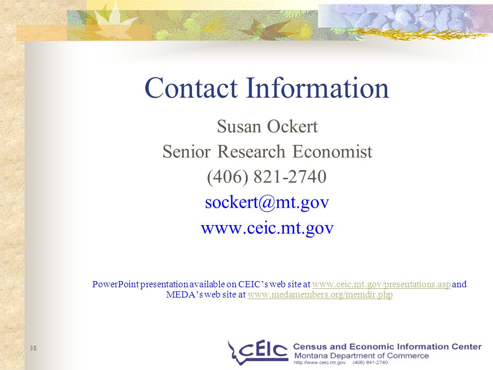 38 Contact Information Susan Ockert Senior Research Economist (406) 821-2740 sockert@mt.gov www.ceic.mt.gov PowerPoint presentation available on CEIC's web site at www.ceic.mt.gov/presentations.asp and MEDA's web site at www.medamembers.org/memdir.phpwww.ceic.mt.gov/presentations.aspwww.medamembers.org/memdir.php