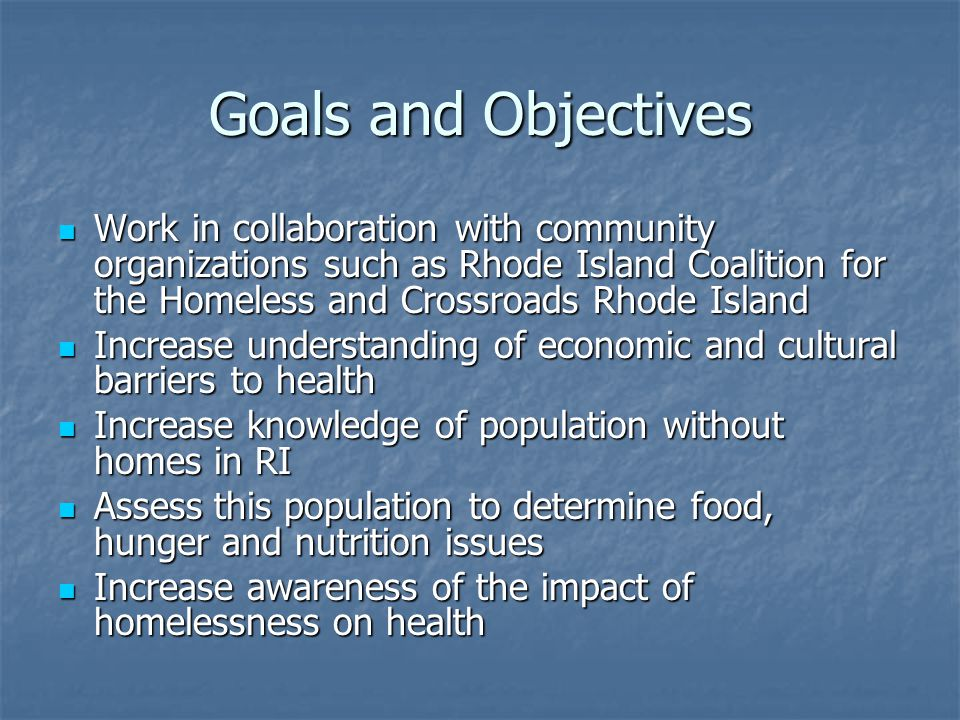 Goals and Objectives Work in collaboration with community organizations such as Rhode Island Coalition for the Homeless and Crossroads Rhode Island Wo