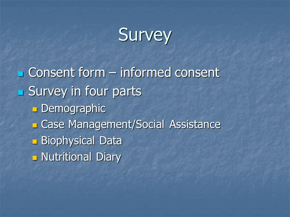Survey Consent form – informed consent Consent form – informed consent Survey in four parts Survey in four parts Demographic Demographic Case Management/Social Assistance Case Management/Social Assistance Biophysical Data Biophysical Data Nutritional Diary Nutritional Diary