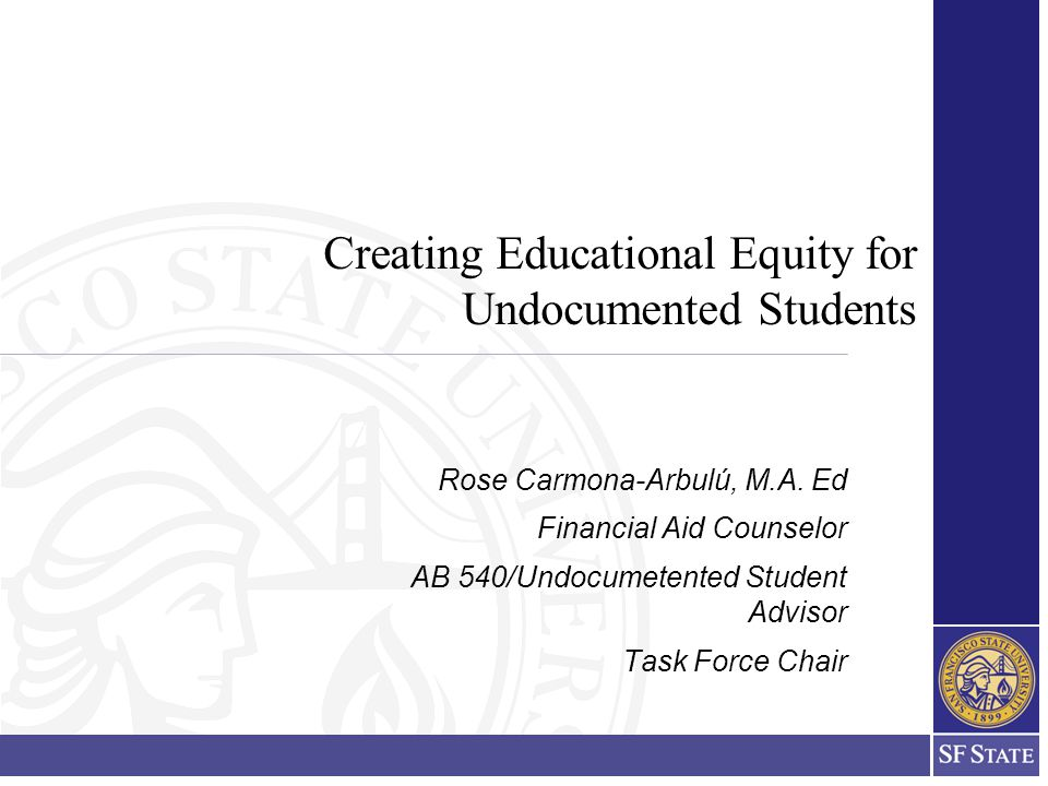 Creating Educational Equity for Undocumented Students Rose Carmona-Arbulú, M.A.
