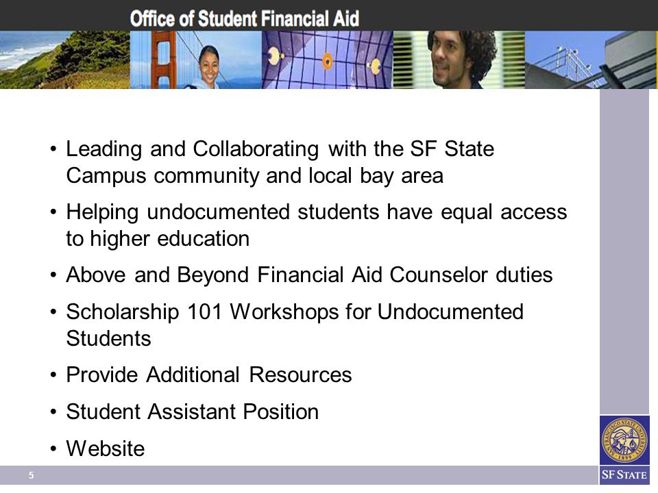 5 Leading and Collaborating with the SF State Campus community and local bay area Helping undocumented students have equal access to higher education Above and Beyond Financial Aid Counselor duties Scholarship 101 Workshops for Undocumented Students Provide Additional Resources Student Assistant Position Website