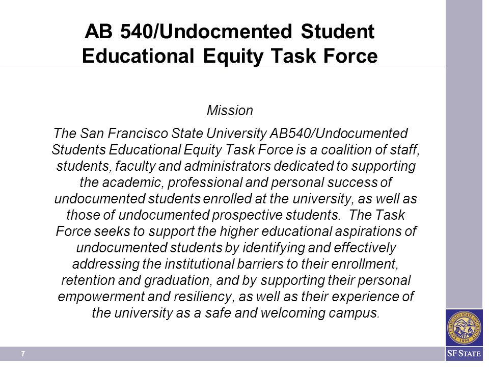 7 AB 540/Undocmented Student Educational Equity Task Force Mission The San Francisco State University AB540/Undocumented Students Educational Equity Task Force is a coalition of staff, students, faculty and administrators dedicated to supporting the academic, professional and personal success of undocumented students enrolled at the university, as well as those of undocumented prospective students.