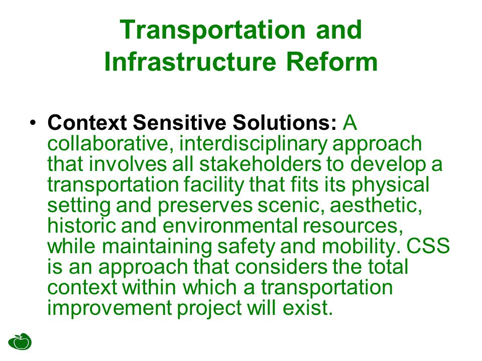 Transportation and Infrastructure Reform Context Sensitive Solutions: A collaborative, interdisciplinary approach that involves all stakeholders to develop a transportation facility that fits its physical setting and preserves scenic, aesthetic, historic and environmental resources, while maintaining safety and mobility.