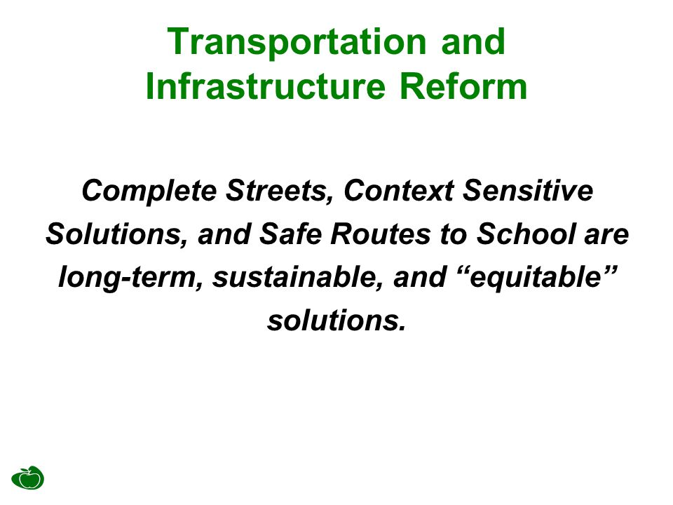 Transportation and Infrastructure Reform Complete Streets, Context Sensitive Solutions, and Safe Routes to School are long-term, sustainable, and equitable solutions.