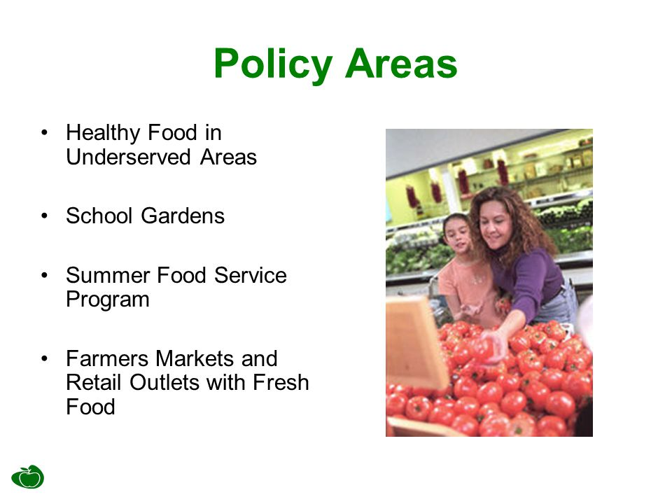 Policy Areas Healthy Food in Underserved Areas School Gardens Summer Food Service Program Farmers Markets and Retail Outlets with Fresh Food