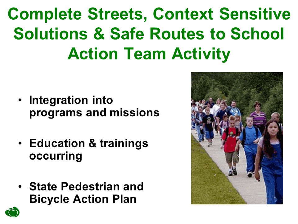 Complete Streets, Context Sensitive Solutions & Safe Routes to School Action Team Activity Integration into programs and missions Education & training