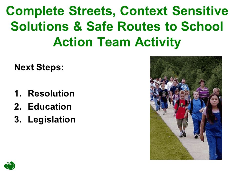 Complete Streets, Context Sensitive Solutions & Safe Routes to School Action Team Activity Next Steps: 1.Resolution 2.Education 3.Legislation