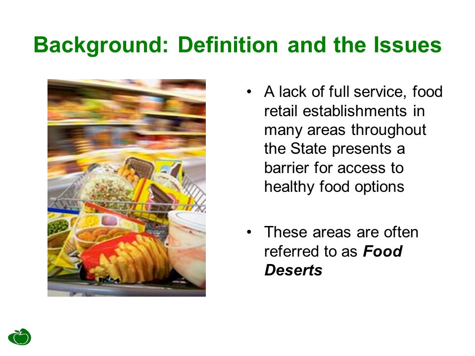 Background: Definition and the Issues A lack of full service, food retail establishments in many areas throughout the State presents a barrier for acc