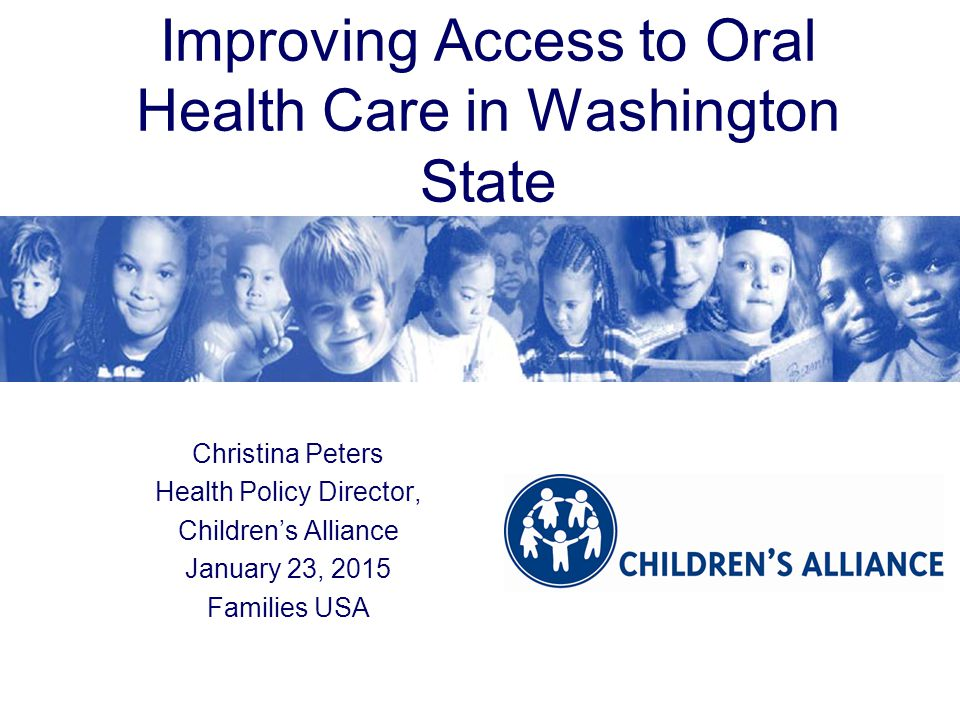 Improving Access to Oral Health Care in Washington State Christina Peters Health Policy Director, Children's Alliance January 23, 2015 Families USA