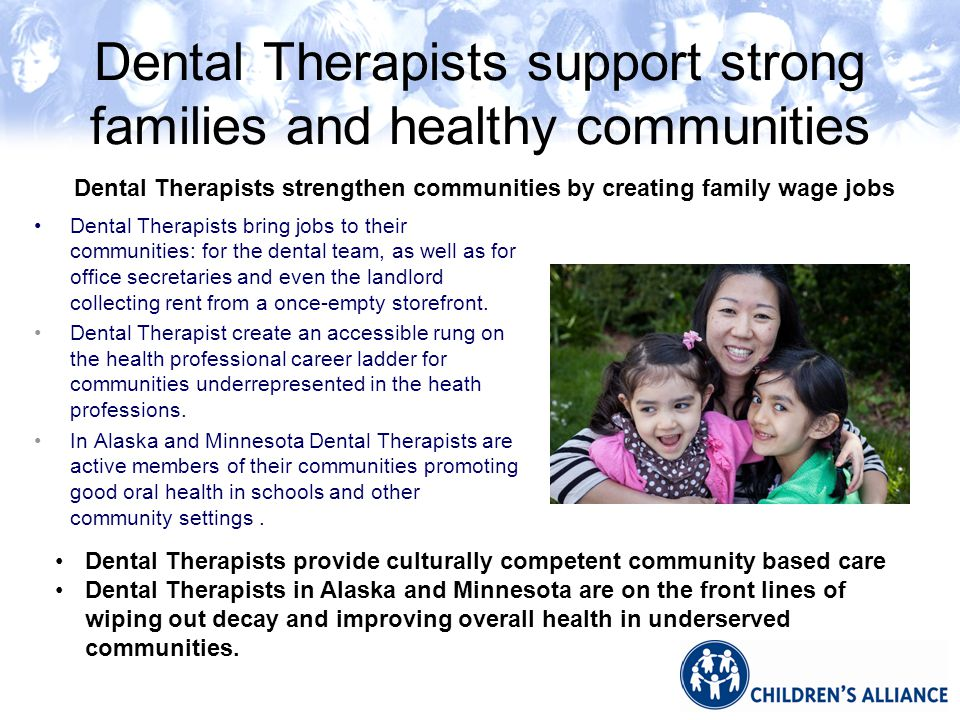 Dental Therapists support strong families and healthy communities Dental Therapists bring jobs to their communities: for the dental team, as well as for office secretaries and even the landlord collecting rent from a once-empty storefront.