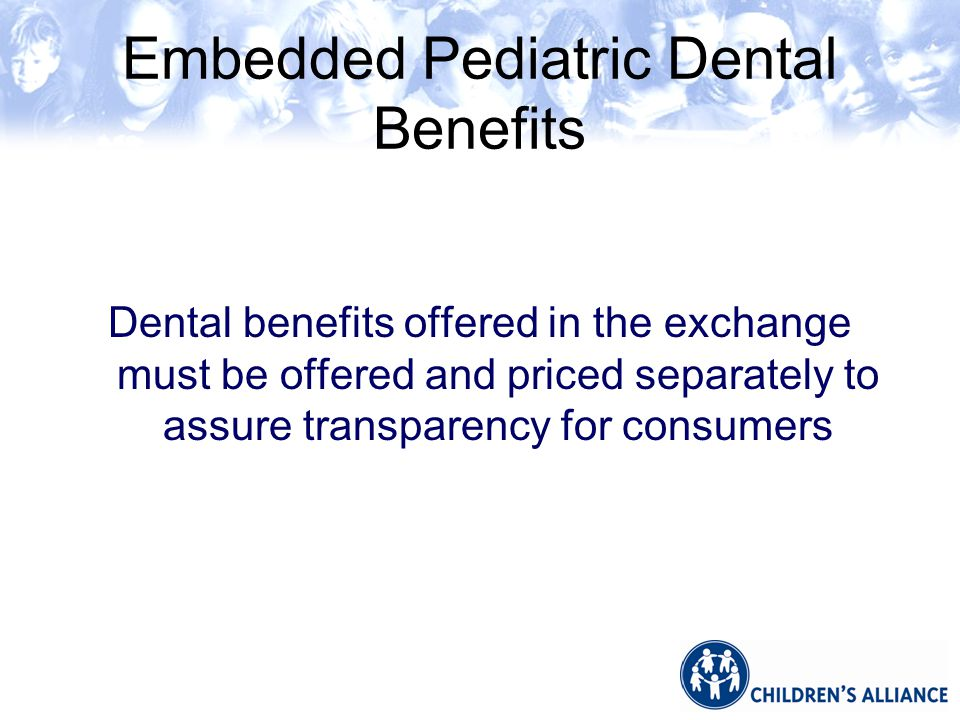 Embedded Pediatric Dental Benefits Dental benefits offered in the exchange must be offered and priced separately to assure transparency for consumers