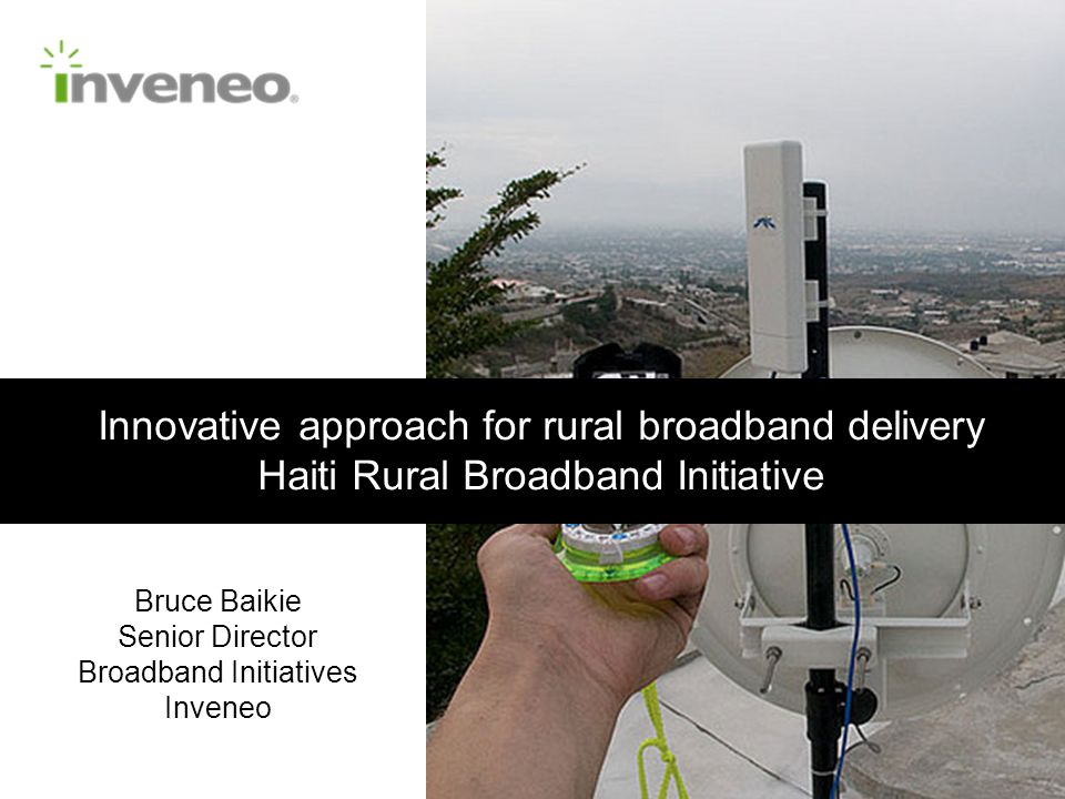 Innovative approach for rural broadband delivery Haiti Rural Broadband Initiative Bruce Baikie Senior Director Broadband Initiatives Inveneo