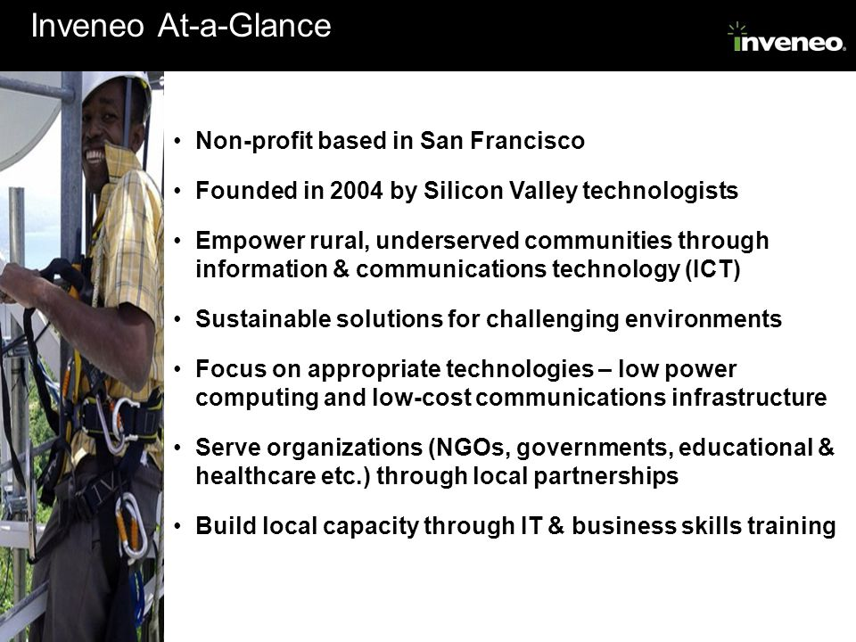 Inveneo At-a-Glance Non-profit based in San Francisco Founded in 2004 by Silicon Valley technologists Empower rural, underserved communities through i