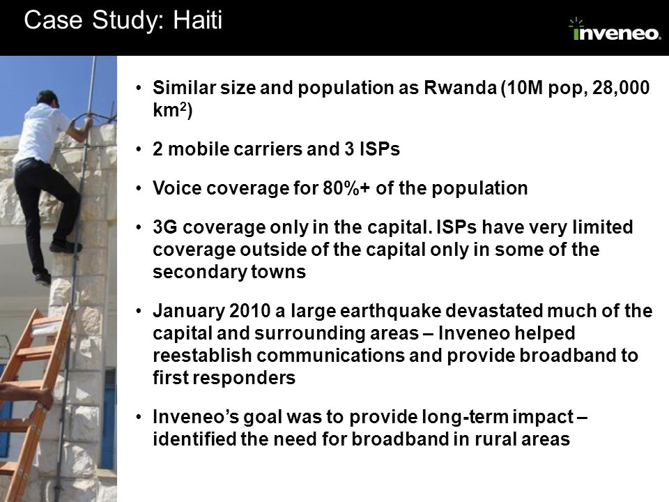 Case Study: Haiti Similar size and population as Rwanda (10M pop, 28,000 km 2 ) 2 mobile carriers and 3 ISPs Voice coverage for 80%+ of the population