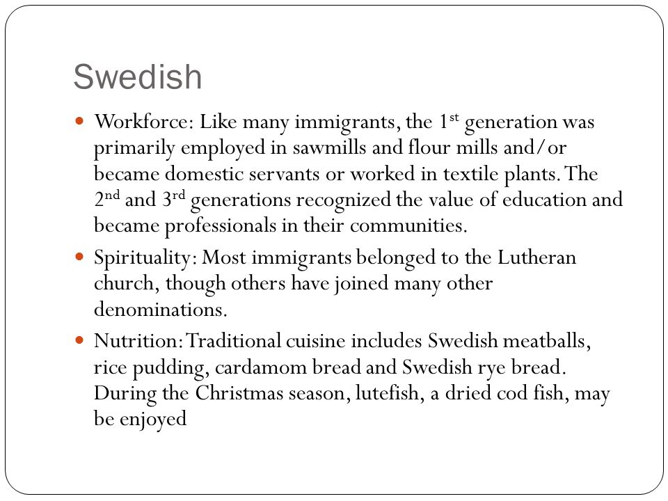 Swedish Workforce: Like many immigrants, the 1 st generation was primarily employed in sawmills and flour mills and/or became domestic servants or worked in textile plants.