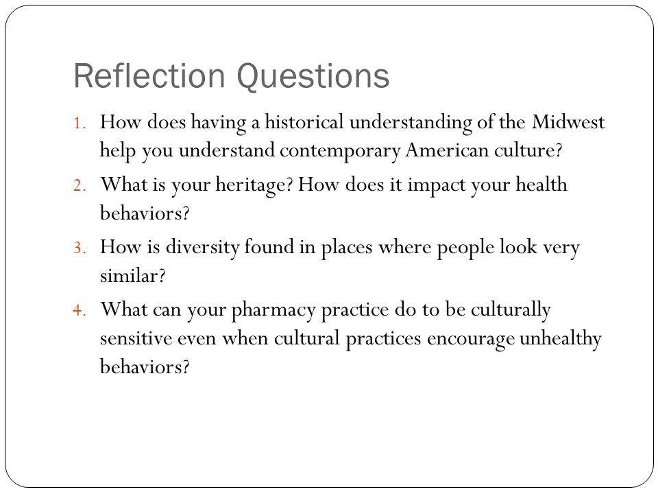 Reflection Questions 1. How does having a historical understanding of the Midwest help you understand contemporary American culture? 2. What is your h