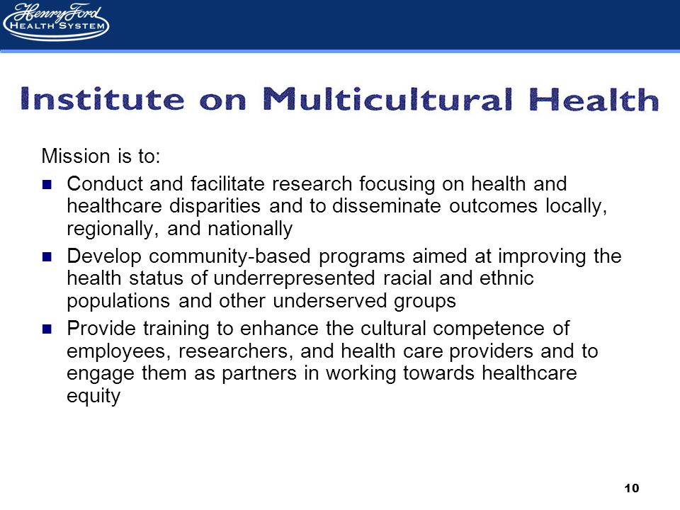 10 Mission is to: Conduct and facilitate research focusing on health and healthcare disparities and to disseminate outcomes locally, regionally, and nationally Develop community-based programs aimed at improving the health status of underrepresented racial and ethnic populations and other underserved groups Provide training to enhance the cultural competence of employees, researchers, and health care providers and to engage them as partners in working towards healthcare equity
