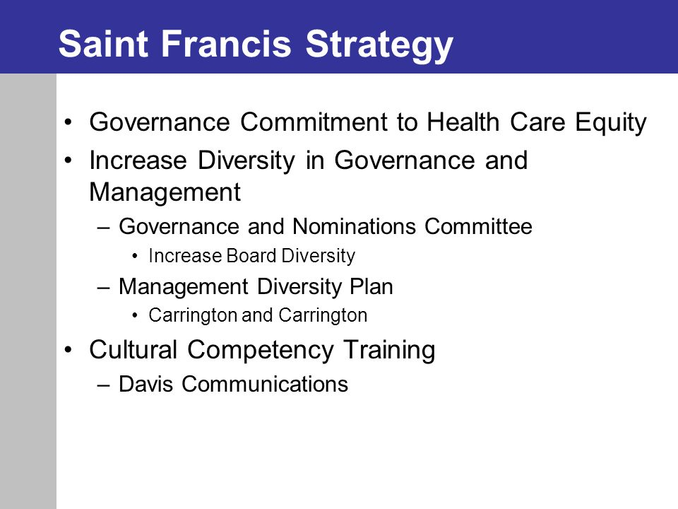 Saint Francis Strategy Governance Commitment to Health Care Equity Increase Diversity in Governance and Management –Governance and Nominations Committee Increase Board Diversity –Management Diversity Plan Carrington and Carrington Cultural Competency Training –Davis Communications