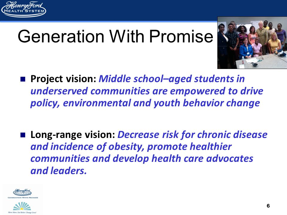 6 Generation With Promise Project vision: Middle school–aged students in underserved communities are empowered to drive policy, environmental and youth behavior change Long-range vision: Decrease risk for chronic disease and incidence of obesity, promote healthier communities and develop health care advocates and leaders.