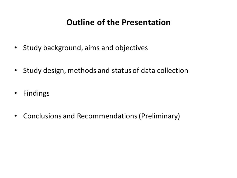 Outline of the Presentation Study background, aims and objectives Study design, methods and status of data collection Findings Conclusions and Recommendations (Preliminary)