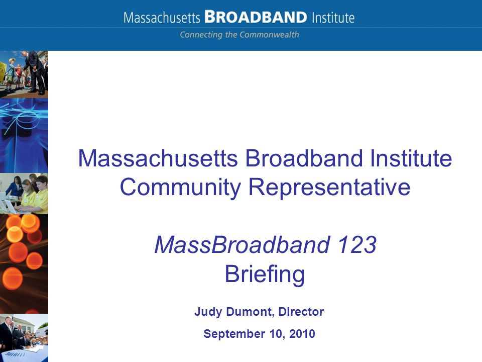 Massachusetts Broadband Institute Community Representative MassBroadband 123 Briefing Judy Dumont, Director September 10, 2010