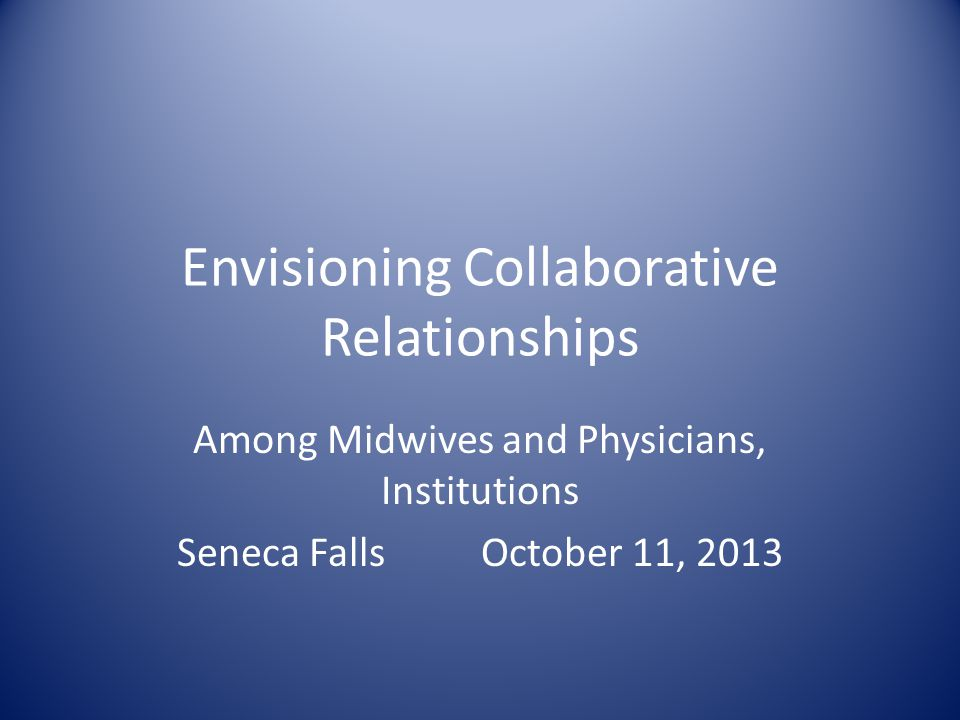 Envisioning Collaborative Relationships Among Midwives and Physicians, Institutions Seneca Falls October 11, 2013