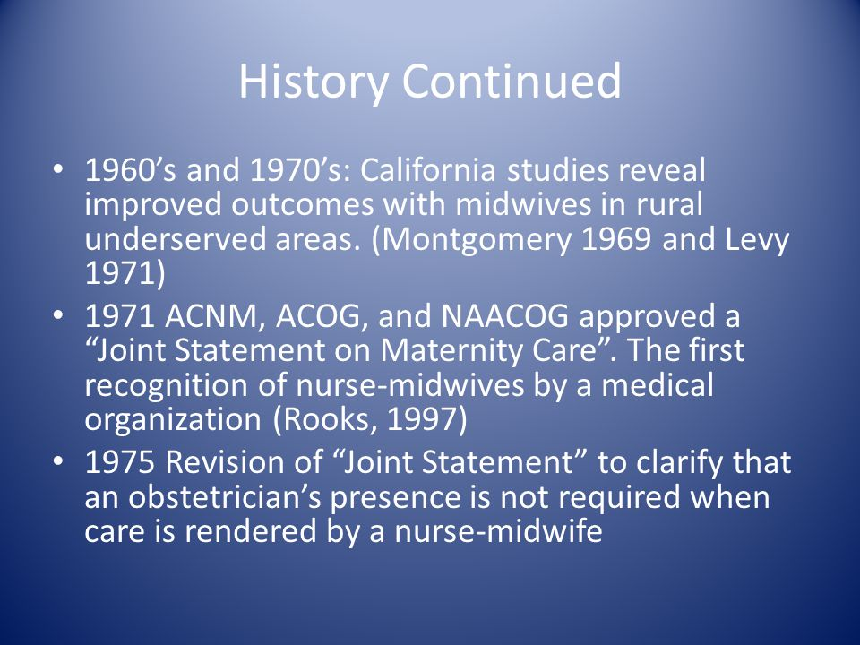 History Continued 1960's and 1970's: California studies reveal improved outcomes with midwives in rural underserved areas. (Montgomery 1969 and Levy 1