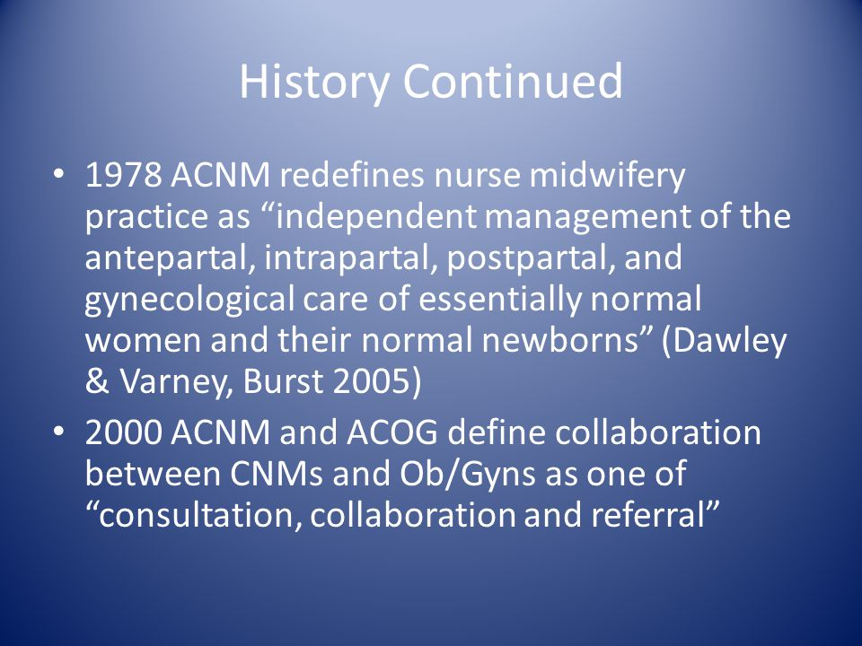 "History Continued 1978 ACNM redefines nurse midwifery practice as ""independent management of the antepartal, intrapartal, postpartal, and gynecologica"