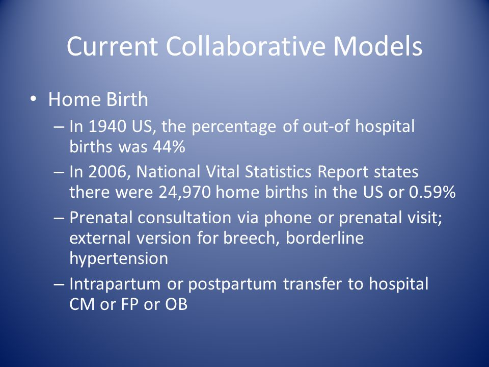 Current Collaborative Models Home Birth – In 1940 US, the percentage of out-of hospital births was 44% – In 2006, National Vital Statistics Report sta