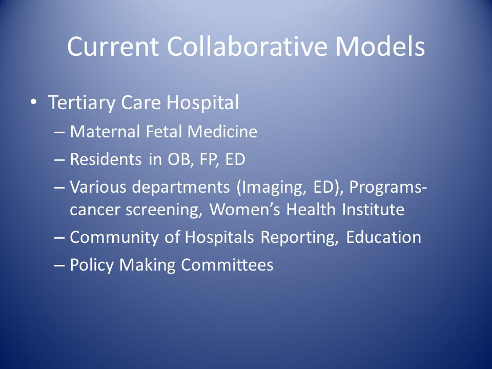 Current Collaborative Models Tertiary Care Hospital – Maternal Fetal Medicine – Residents in OB, FP, ED – Various departments (Imaging, ED), Programs-