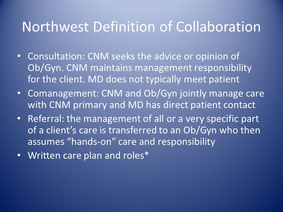 Northwest Definition of Collaboration Consultation: CNM seeks the advice or opinion of Ob/Gyn. CNM maintains management responsibility for the client.