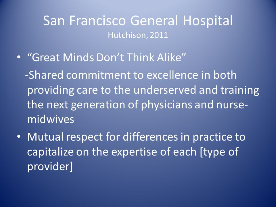 "San Francisco General Hospital Hutchison, 2011 ""Great Minds Don't Think Alike"" -Shared commitment to excellence in both providing care to the underser"