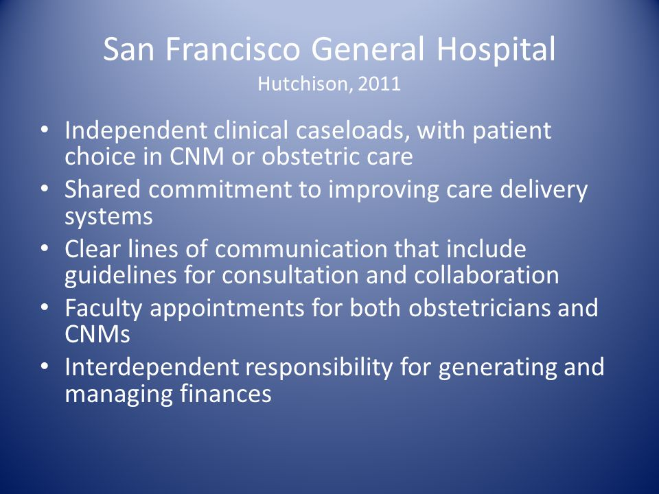 San Francisco General Hospital Hutchison, 2011 Independent clinical caseloads, with patient choice in CNM or obstetric care Shared commitment to impro
