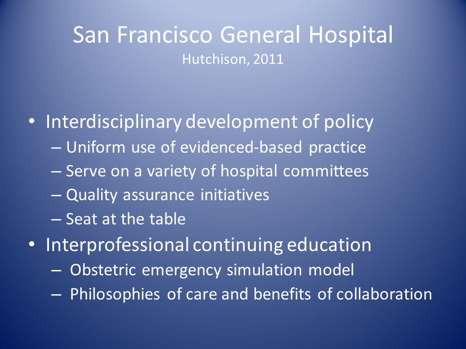 San Francisco General Hospital Hutchison, 2011 Interdisciplinary development of policy – Uniform use of evidenced-based practice – Serve on a variety