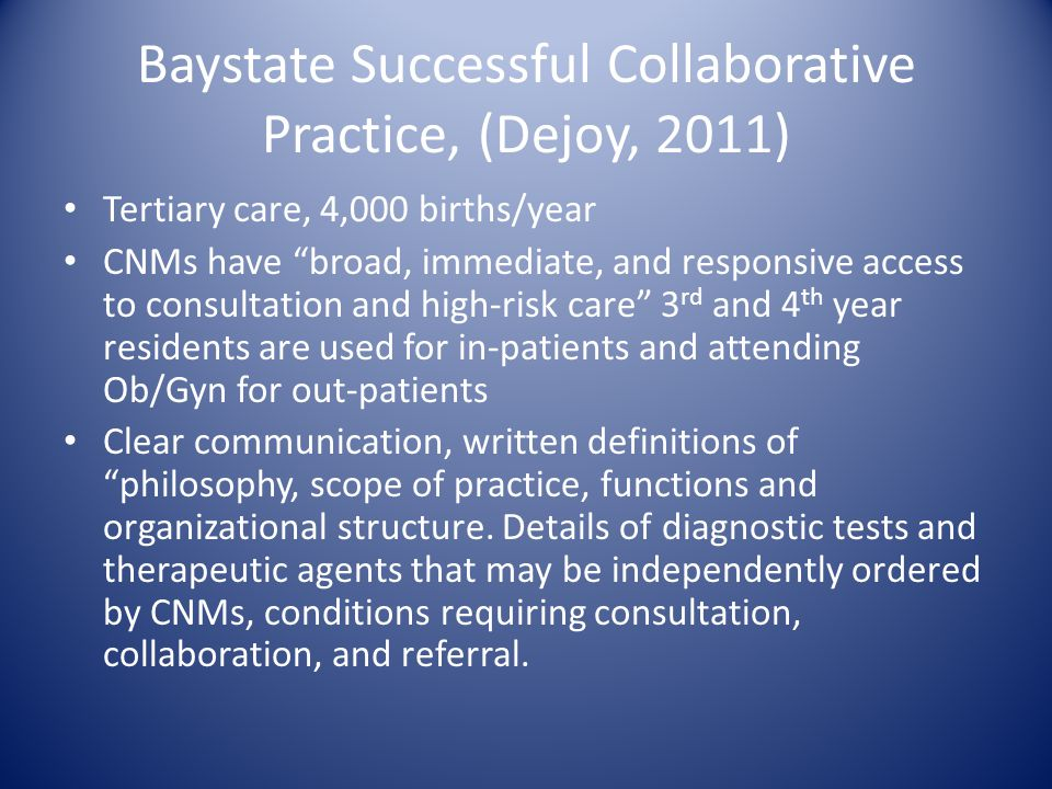 "Baystate Successful Collaborative Practice, (Dejoy, 2011) Tertiary care, 4,000 births/year CNMs have ""broad, immediate, and responsive access to consu"